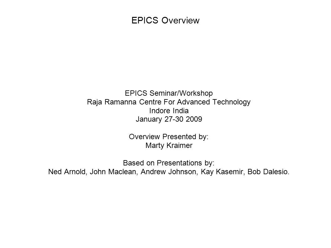 January 2009EPICS Seminar RRCAT2 Sources Main WWW site  www.aps.anl.gov/epics/ www.aps.anl.gov/epics/ Documents/Training This talk taken from the following training presentations  SSRF2008,APS,PSI,SNS,USPAS2007,USPAS2003,  Ned Arnold, John Maclean, Andrew Johnson, Kay Kasemir, Bob Dalesio  The talk from PSI did not list authors.