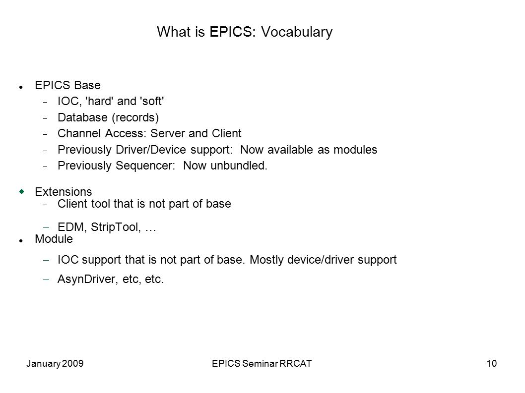 January 2009EPICS Seminar RRCAT10 What is EPICS: Vocabulary EPICS Base  IOC, hard and soft  Database (records)  Channel Access: Server and Client  Previously Driver/Device support: Now available as modules  Previously Sequencer: Now unbundled.