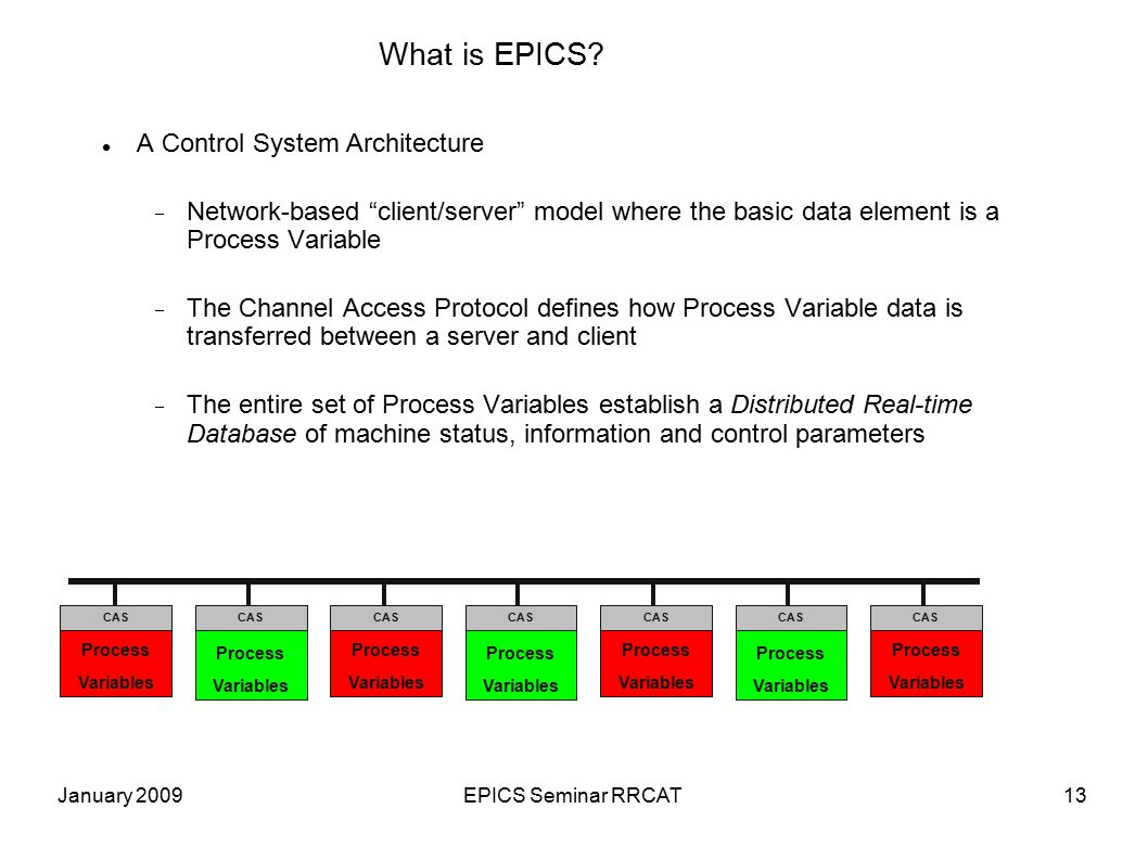 """January 2009EPICS Seminar RRCAT13 What is EPICS? A Control System Architecture  Network-based """"client/server"""" model where the basic data element is a"""