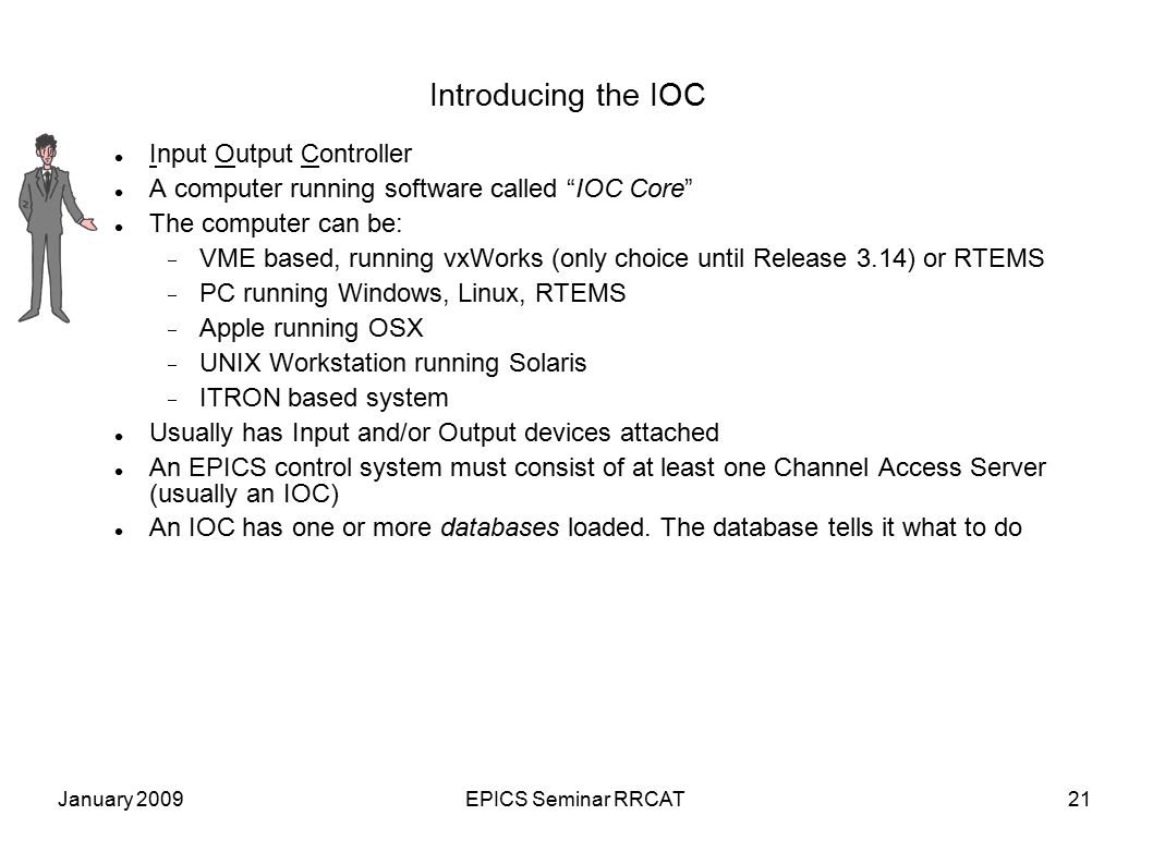 January 2009EPICS Seminar RRCAT21 Introducing the IOC Input Output Controller A computer running software called IOC Core The computer can be:  VME based, running vxWorks (only choice until Release 3.14) or RTEMS  PC running Windows, Linux, RTEMS  Apple running OSX  UNIX Workstation running Solaris  ITRON based system Usually has Input and/or Output devices attached An EPICS control system must consist of at least one Channel Access Server (usually an IOC) An IOC has one or more databases loaded.