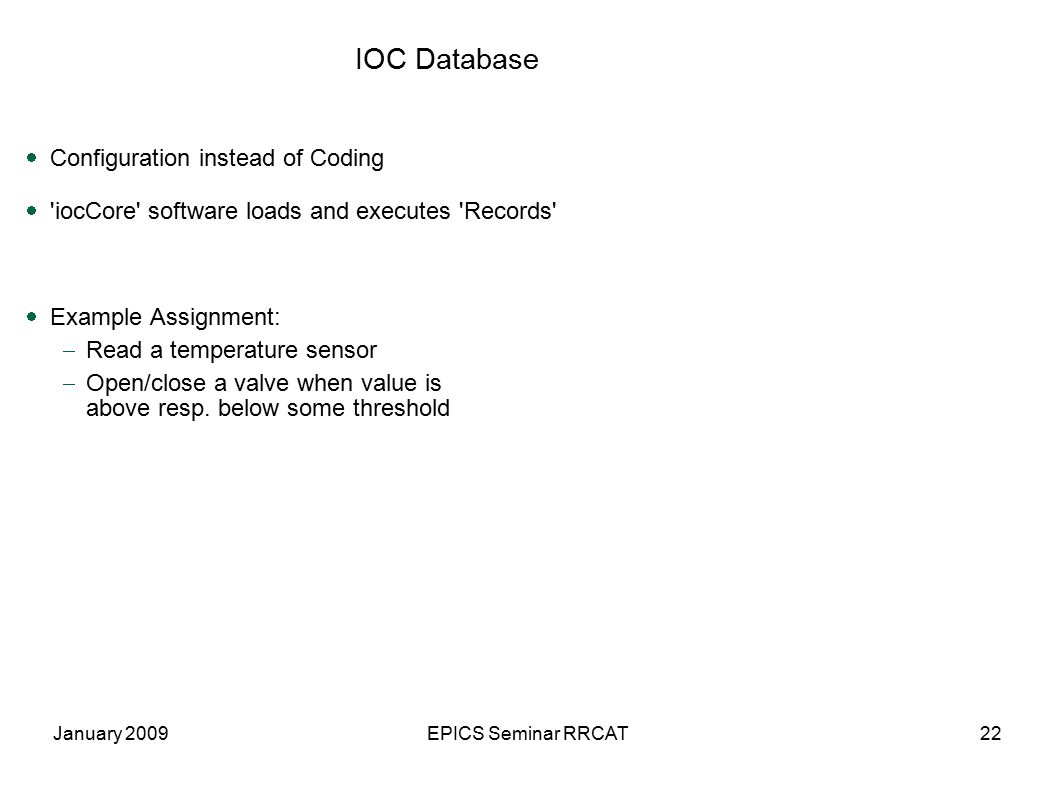 January 2009EPICS Seminar RRCAT22 IOC Database  Configuration instead of Coding  iocCore software loads and executes Records  Example Assignment:  Read a temperature sensor  Open/close a valve when value is above resp.