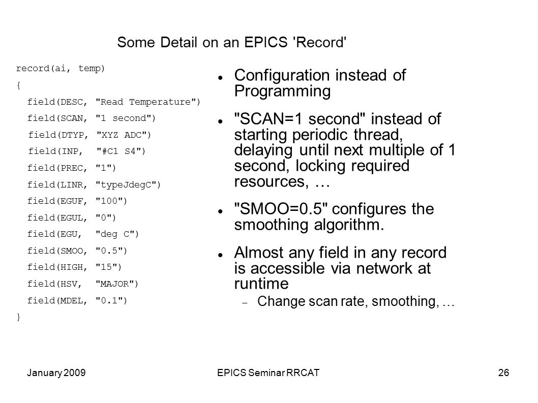 January 2009EPICS Seminar RRCAT26 Some Detail on an EPICS Record Configuration instead of Programming SCAN=1 second instead of starting periodic thread, delaying until next multiple of 1 second, locking required resources, … SMOO=0.5 configures the smoothing algorithm.