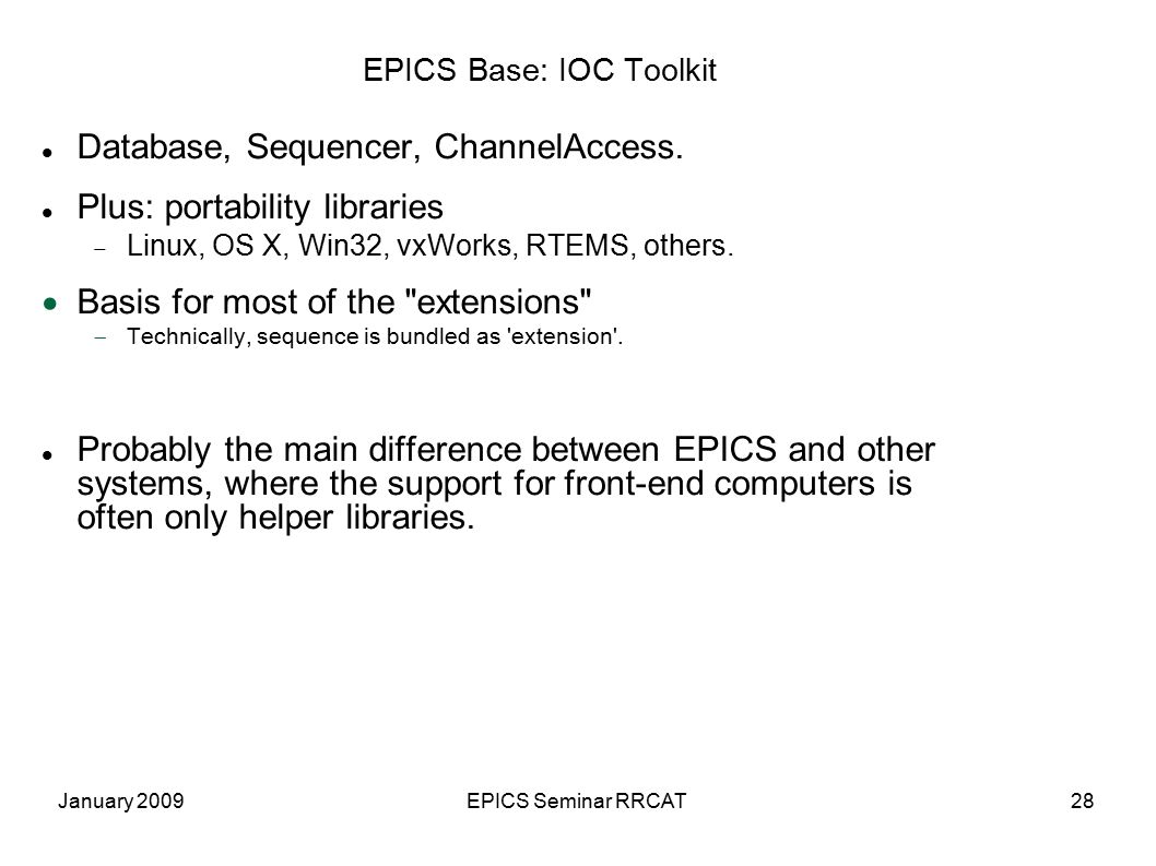 January 2009EPICS Seminar RRCAT28 EPICS Base: IOC Toolkit Database, Sequencer, ChannelAccess. Plus: portability libraries  Linux, OS X, Win32, vxWork