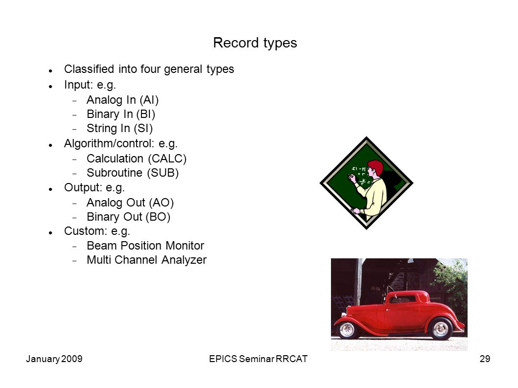 January 2009EPICS Seminar RRCAT29 Record types Classified into four general types Input: e.g.  Analog In (AI)  Binary In (BI)  String In (SI) Al