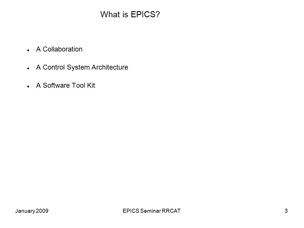 January 2009EPICS Seminar RRCAT34 The Sequencer Runs programs written in State Notation Language (SNL) SNL is a 'C' like language to facilitate programming of sequential operations Fast execution - compiled code Programming interface to extend EPICS in the real-time environment Common uses -Provide automated start-up sequences like vacuum or RF where subsystems need coordination -Provide fault recovery or transition to a safe state -Provide automatic calibration of equipment