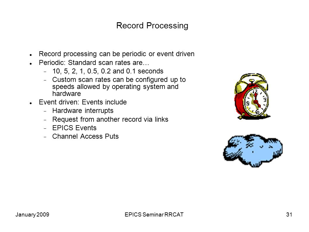 January 2009EPICS Seminar RRCAT31 Record Processing Record processing can be periodic or event driven Periodic: Standard scan rates are…  10, 5, 2, 1