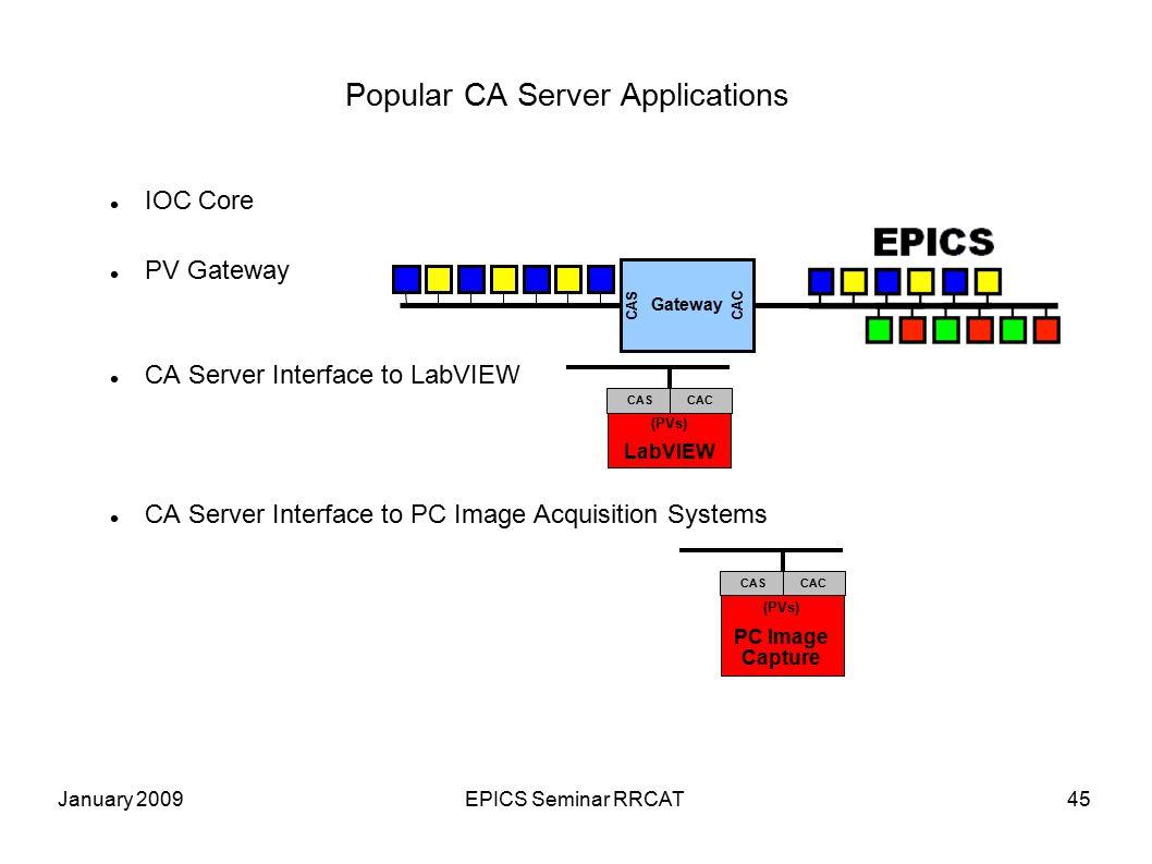 January 2009EPICS Seminar RRCAT45 Popular CA Server Applications IOC Core PV Gateway CA Server Interface to LabVIEW CA Server Interface to PC Image Acquisition Systems Gateway CAS CAC (PVs) LabVIEW CASCAC (PVs) PC Image Capture CASCAC