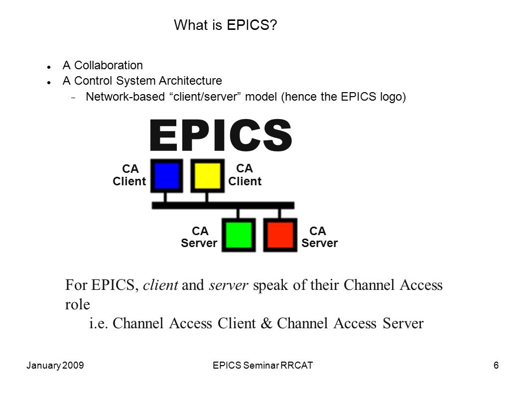 January 2009EPICS Seminar RRCAT6 What is EPICS? EPICS For EPICS, client and server speak of their Channel Access role i.e. Channel Access Client & Cha