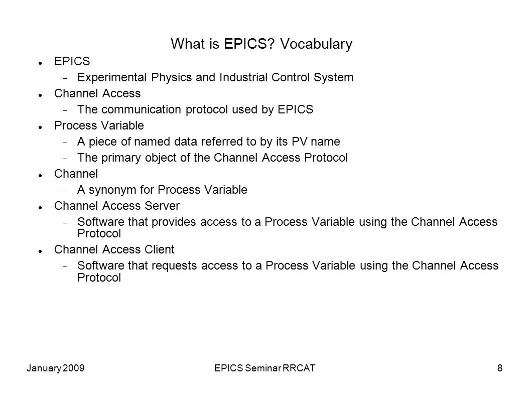 January 2009EPICS Seminar RRCAT8 What is EPICS? Vocabulary EPICS  Experimental Physics and Industrial Control System Channel Access  The communicati