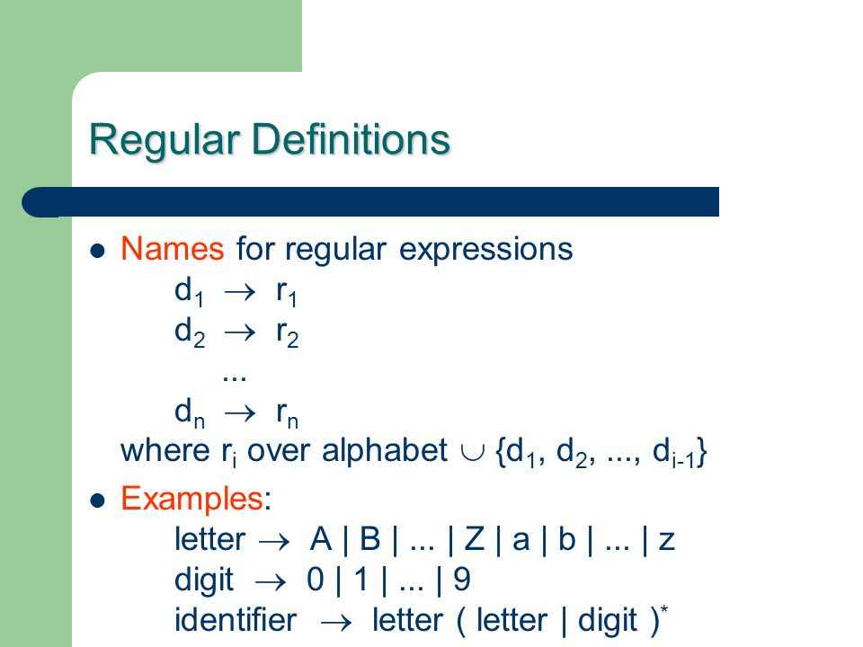Regular Definitions Names for regular expressions d 1  r 1 d 2  r 2... d n  r n where r i over alphabet  {d 1, d 2,..., d i-1 } Examples: letter 