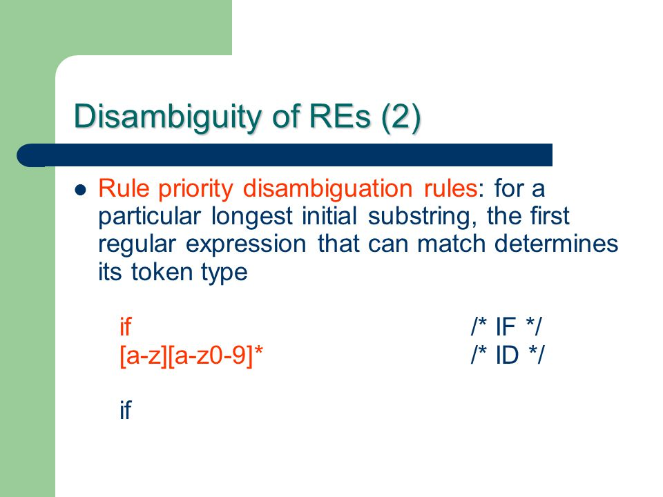 Disambiguity of REs (2) Rule priority disambiguation rules: for a particular longest initial substring, the first regular expression that can match de
