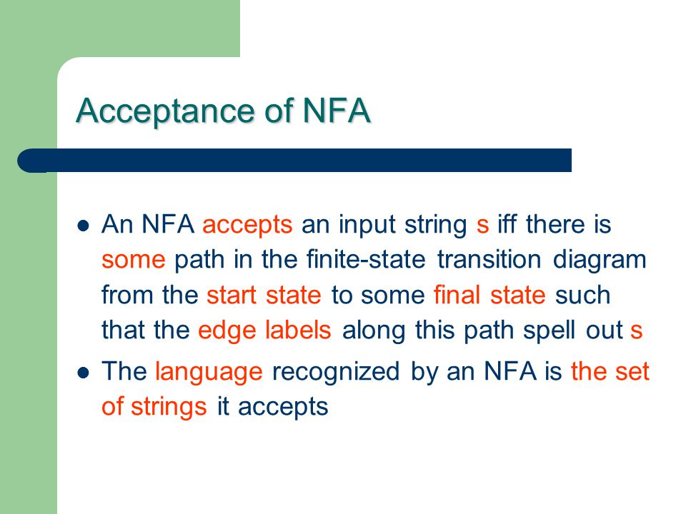 Acceptance of NFA An NFA accepts an input string s iff there is some path in the finite-state transition diagram from the start state to some final st