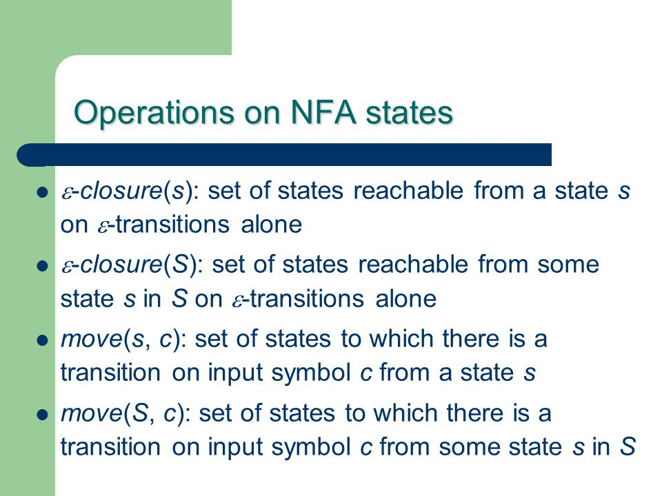 Operations on NFA states  -closure(s): set of states reachable from a state s on  -transitions alone  -closure(S): set of states reachable from som