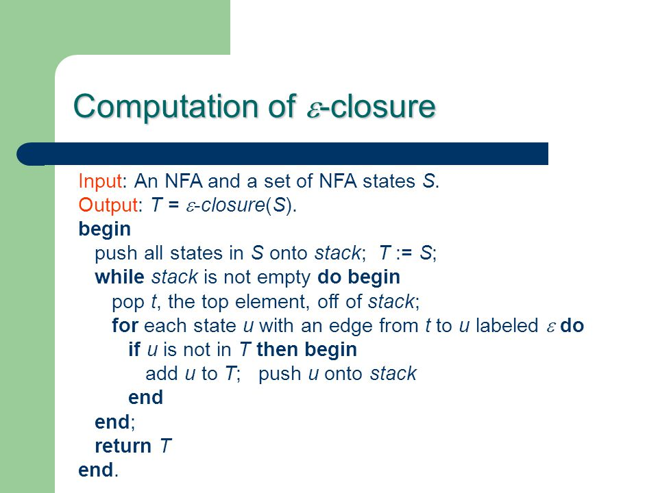 Computation of  -closure Input: An NFA and a set of NFA states S. Output: T =  -closure(S). begin push all states in S onto stack; T := S; while sta