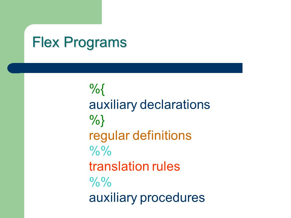 Flex Programs %{ auxiliary declarations %} regular definitions % translation rules % auxiliary procedures