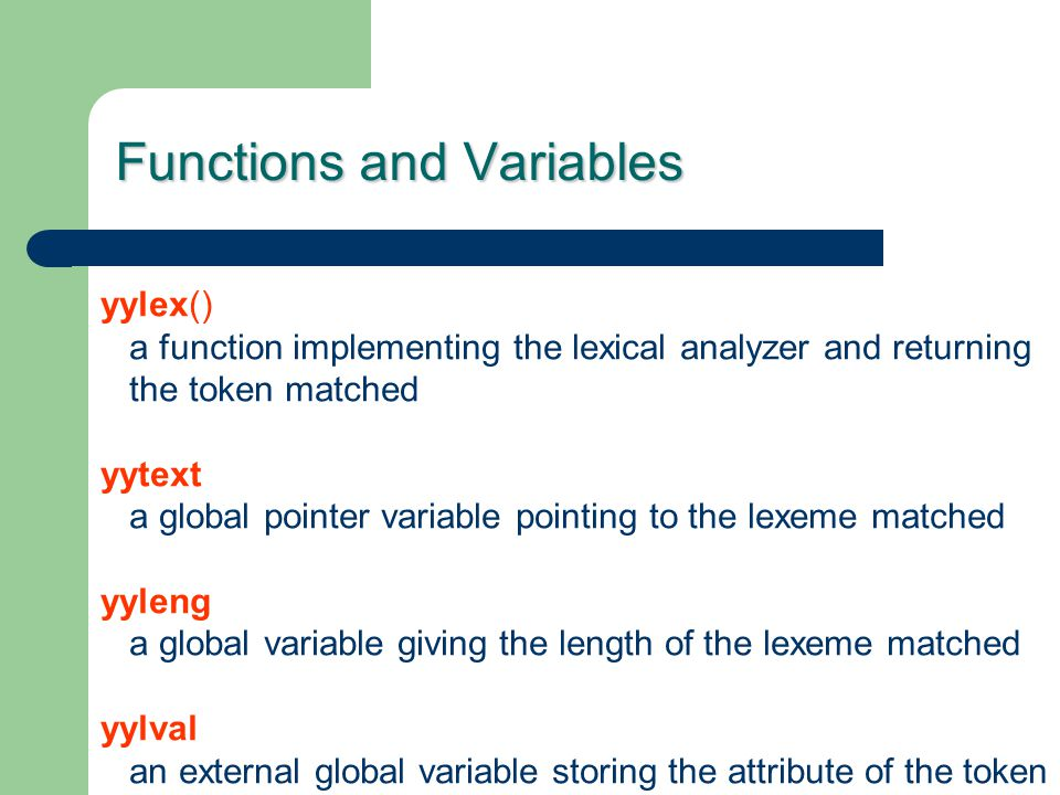 Functions and Variables yylex() a function implementing the lexical analyzer and returning the token matched yytext a global pointer variable pointing