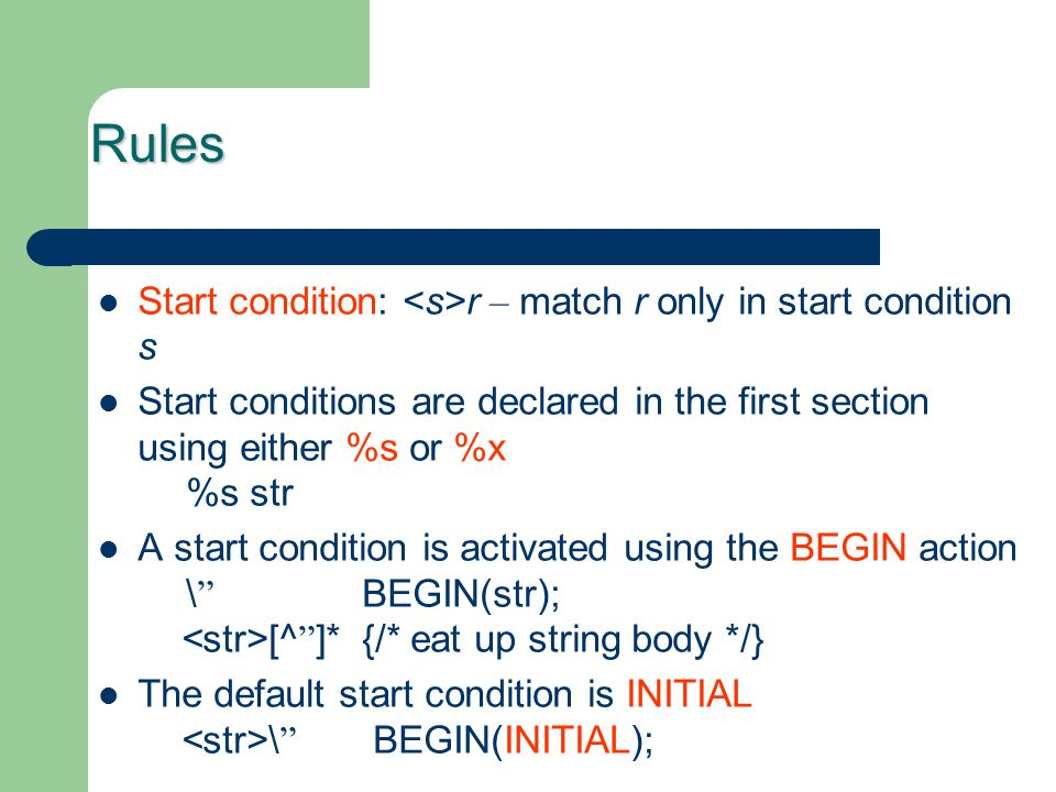 Rules Start condition: r – match r only in start condition s Start conditions are declared in the first section using either %s or %x %s str A start c
