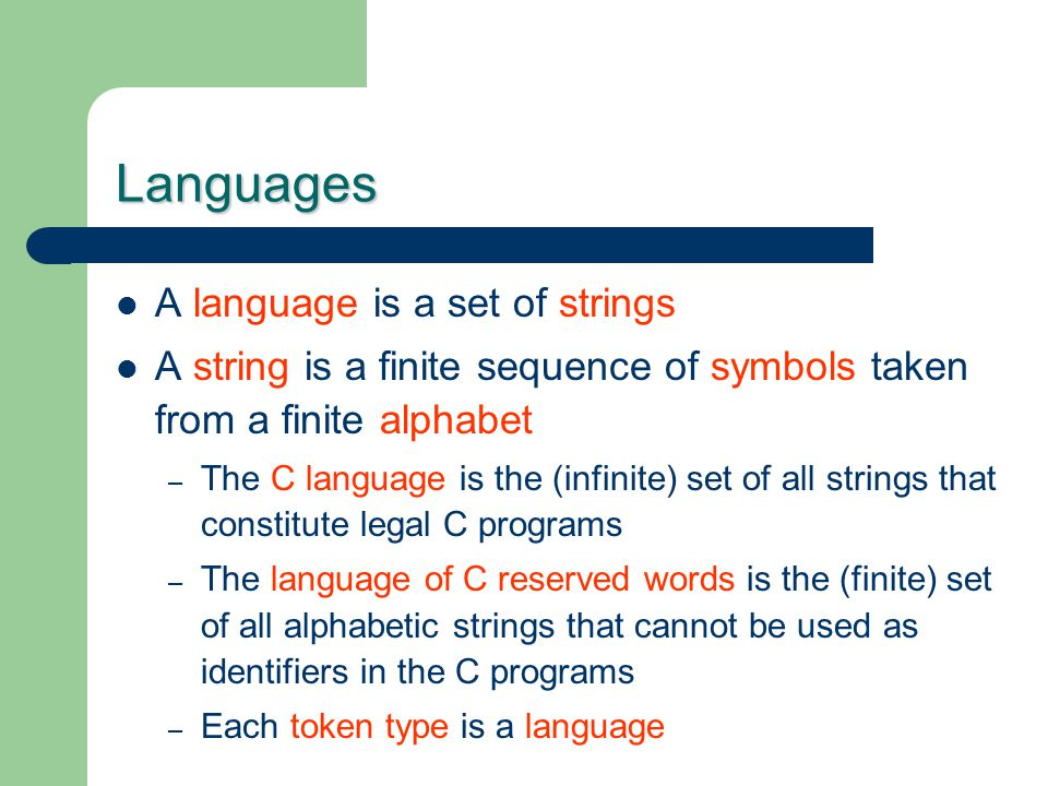 Languages A language is a set of strings A string is a finite sequence of symbols taken from a finite alphabet – The C language is the (infinite) set