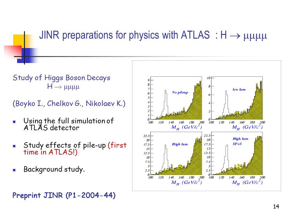 14 JINR preparations for physics with ATLAS : H  μμμμ Study of Higgs Boson Decays H  μμμμ (Boyko I., Chelkov G., Nikolaev K.) Using the full simulation of ATLAS detector Study effects of pile-up (first time in ATLAS!) Background study.