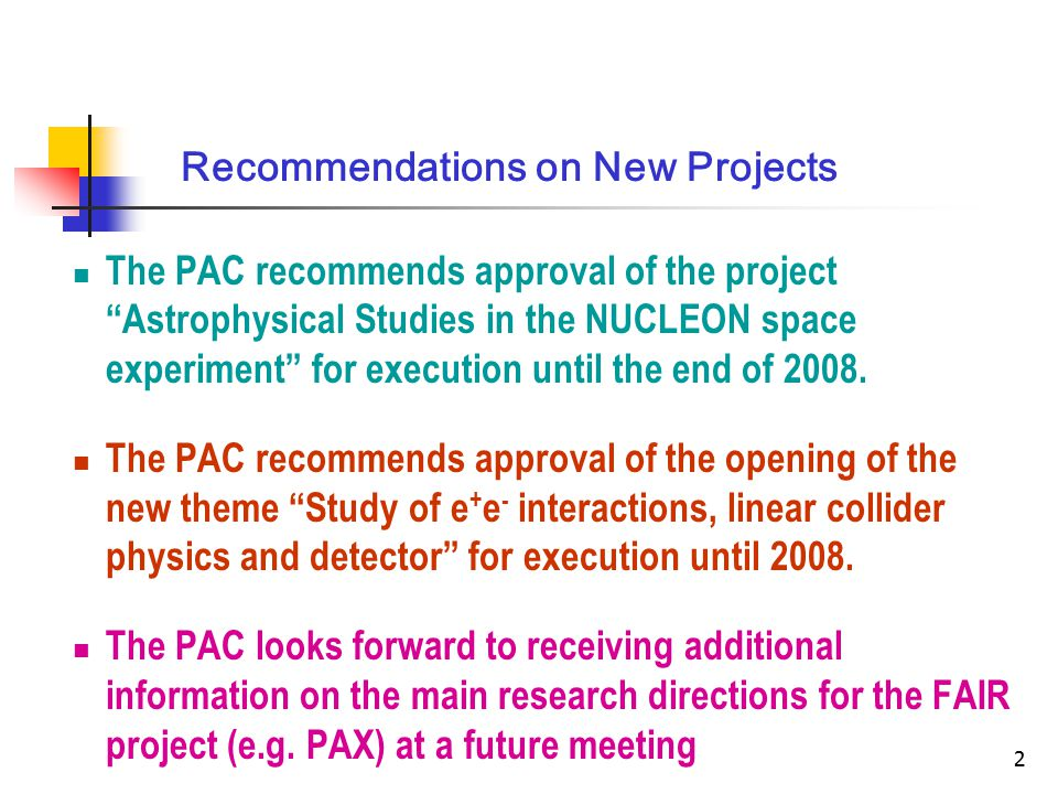 2 Recommendations on New Projects The PAC recommends approval of the project Astrophysical Studies in the NUCLEON space experiment for execution until the end of 2008.