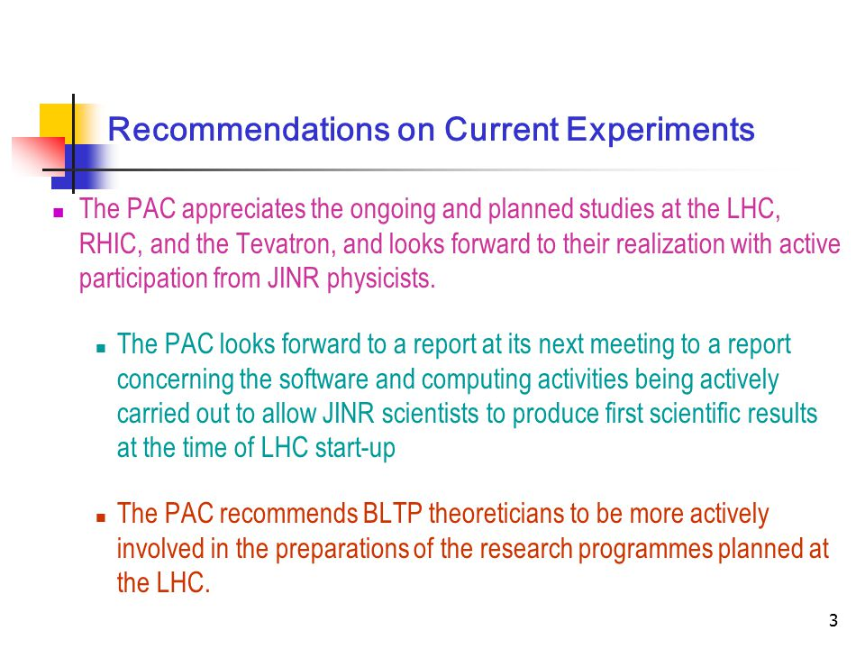 3 Recommendations on Current Experiments The PAC appreciates the ongoing and planned studies at the LHC, RHIC, and the Tevatron, and looks forward to their realization with active participation from JINR physicists.