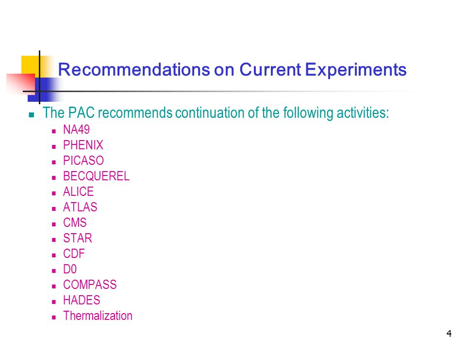 4 Recommendations on Current Experiments The PAC recommends continuation of the following activities: NA49 PHENIX PICASO BECQUEREL ALICE ATLAS CMS STAR CDF D0 COMPASS HADES Thermalization