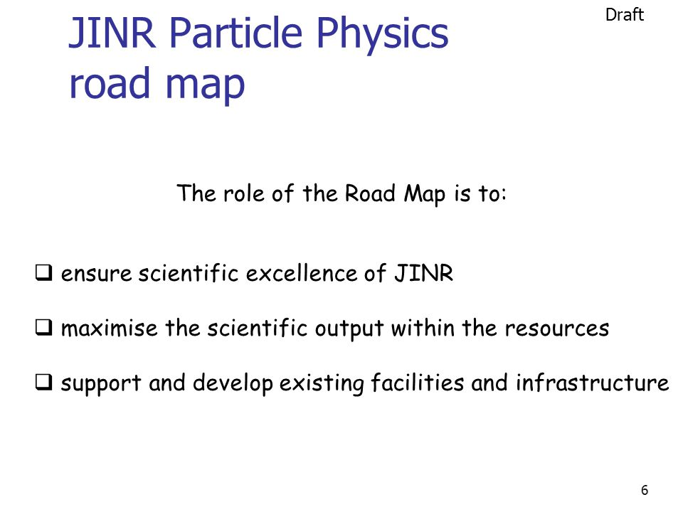 6 JINR Particle Physics road map  ensure scientific excellence of JINR  maximise the scientific output within the resources  support and develop existing facilities and infrastructure The role of the Road Map is to: Draft