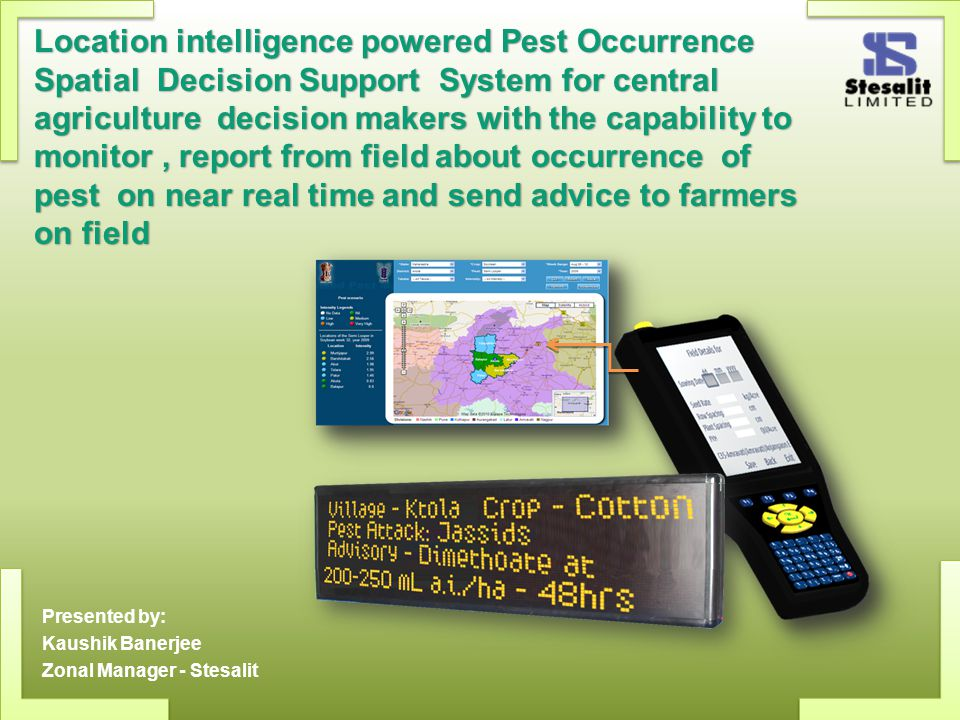 Location intelligence powered Pest Occurrence Spatial Decision Support System for central agriculture decision makers with the capability to monitor, report from field about occurrence of pest on near real time and send advice to farmers on field Presented by: Kaushik Banerjee Zonal Manager - Stesalit