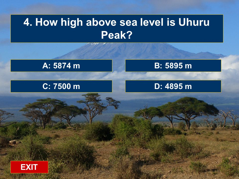 A: 5874 m C: 7500 mD: 4895 m B: 5895 m 4. How high above sea level is Uhuru Peak EXIT