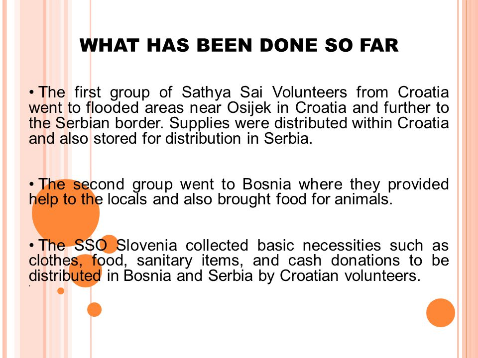 WHAT HAS BEEN DONE SO FAR The first group of Sathya Sai Volunteers from Croatia went to flooded areas near Osijek in Croatia and further to the Serbian border.