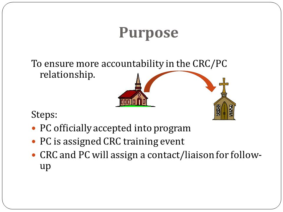 Purpose To ensure more accountability in the CRC/PC relationship.