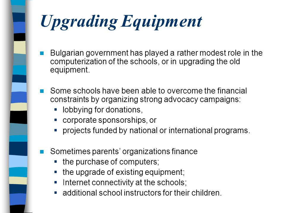 Upgrading Equipment Bulgarian government has played a rather modest role in the computerization of the schools, or in upgrading the old equipment. Som