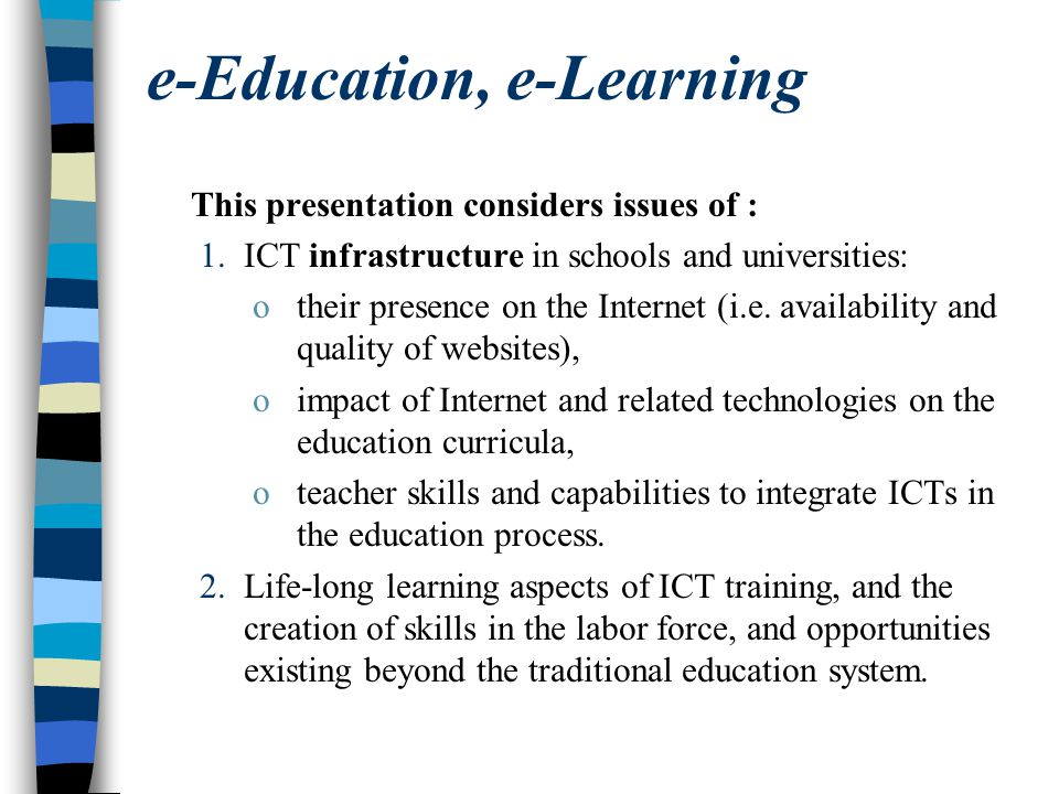 e-Education, e-Learning This presentation considers issues of : 1.ICT infrastructure in schools and universities: otheir presence on the Internet (i.e