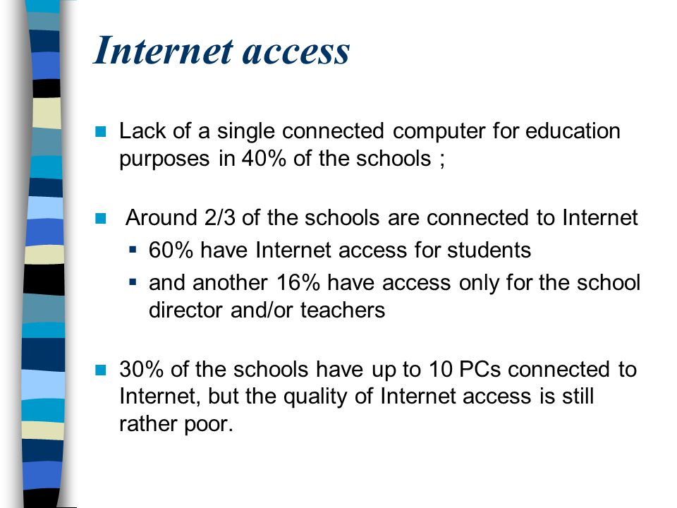 Internet access Lack of a single connected computer for education purposes in 40% of the schools ; Around 2/3 of the schools are connected to Internet
