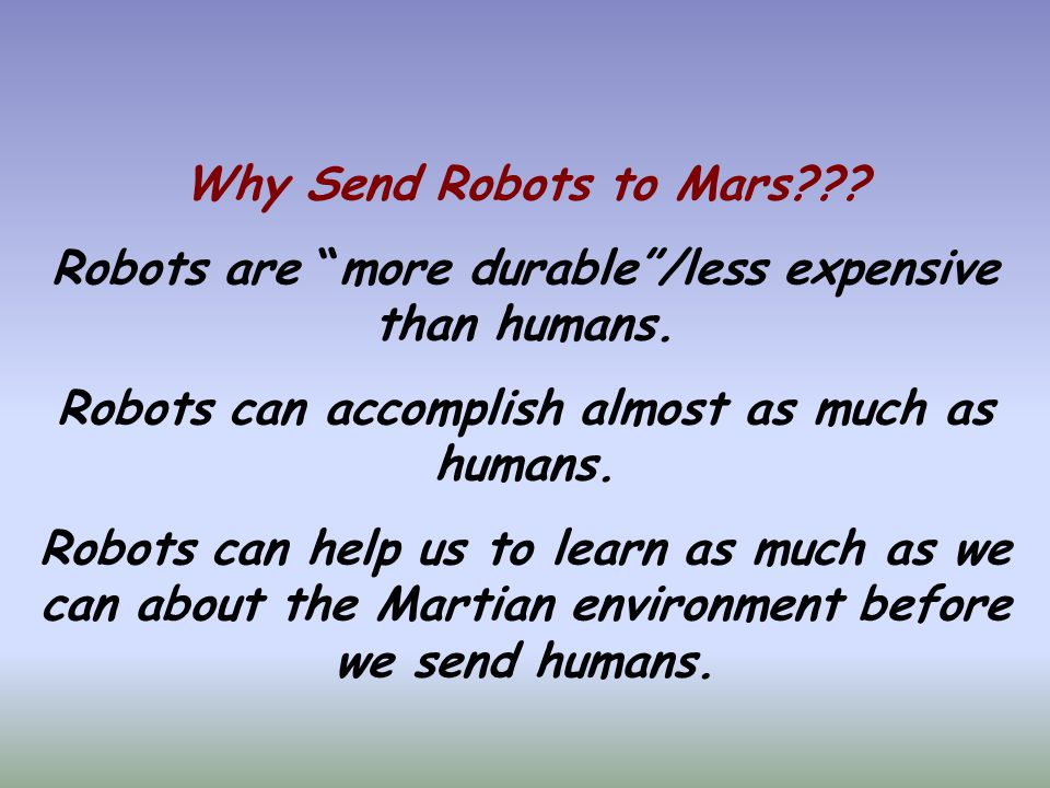 Why Send Robots to Mars??. Robots are more durable /less expensive than humans.