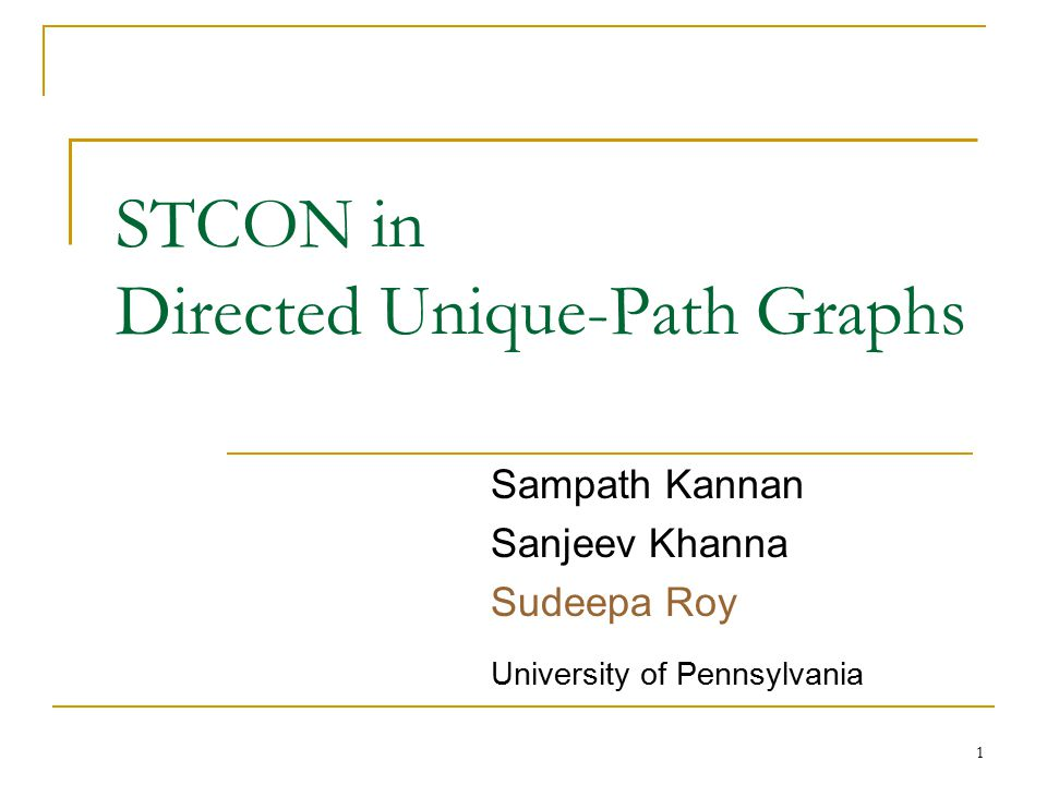 STCON in Directed Unique-Path Graphs Sampath Kannan Sanjeev Khanna Sudeepa Roy University of Pennsylvania 1