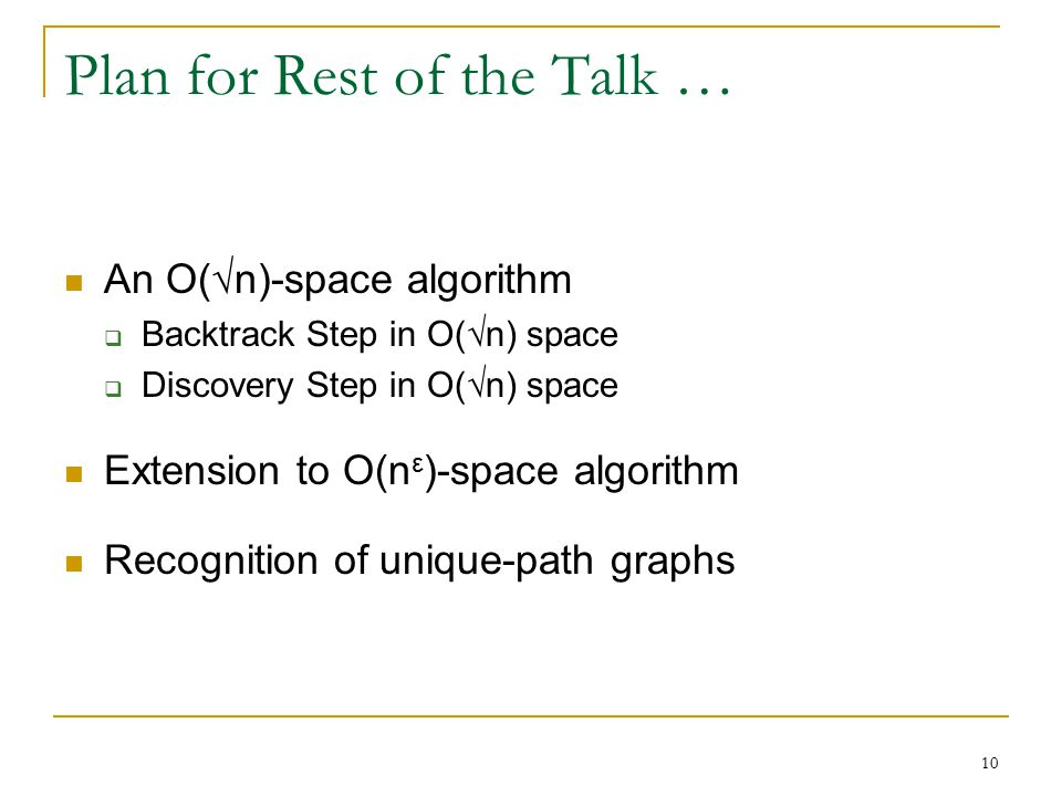 Plan for Rest of the Talk … An O(√n)-space algorithm  Backtrack Step in O(√n) space  Discovery Step in O(√n) space Extension to O(n ε )-space algorithm Recognition of unique-path graphs 10