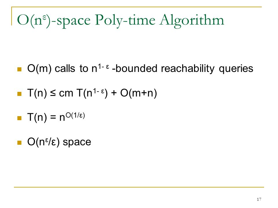 O(n ε )-space Poly-time Algorithm O(m) calls to n 1- ε -bounded reachability queries T(n) ≤ cm T(n 1- ε ) + O(m+n) T(n) = n O(1/ε) O(n ε /ε) space 17