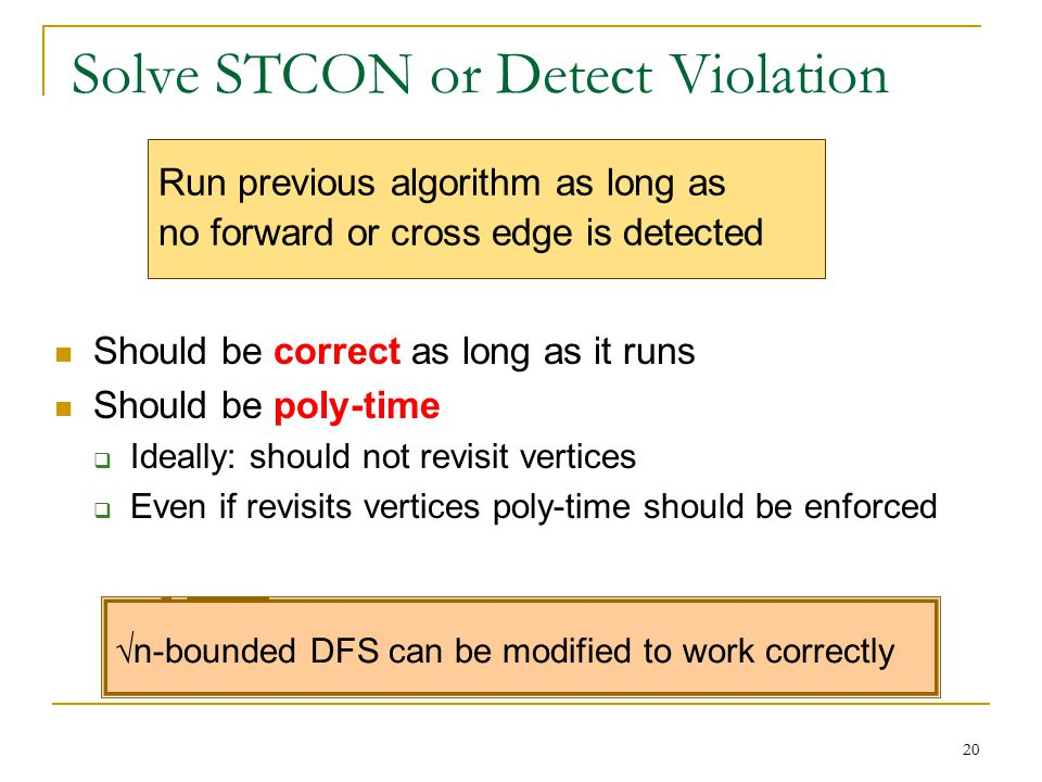 Solve STCON or Detect Violation Should be correct as long as it runs Should be poly-time  Ideally: should not revisit vertices  Even if revisits vertices poly-time should be enforced 20 Run previous algorithm as long as no forward or cross edge is detected √n-bounded DFS can be modified to work correctly