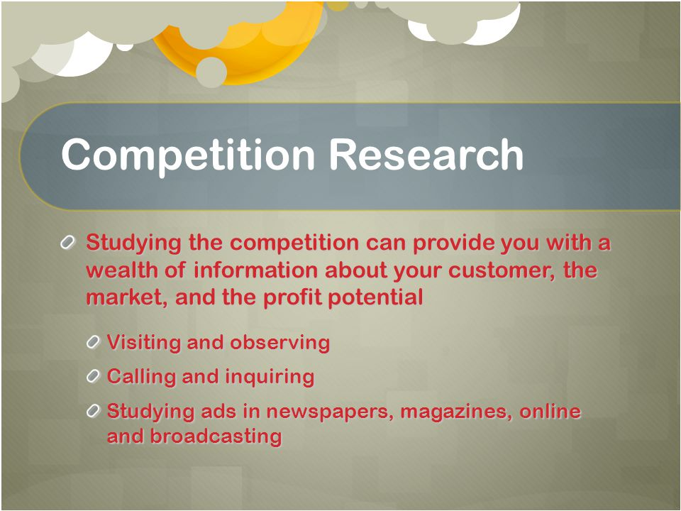Competition Research Studying the competition can provide you with a wealth of information about your customer, the market, and the profit potential V