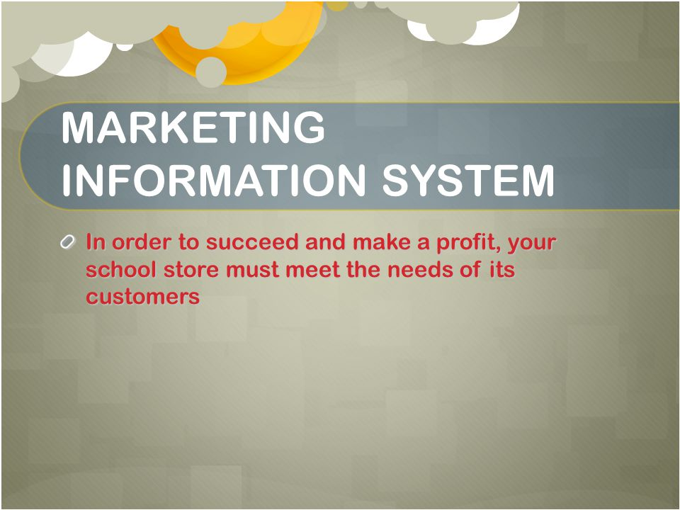 MARKETING INFORMATION SYSTEM In order to succeed and make a profit, your school store must meet the needs of its customers