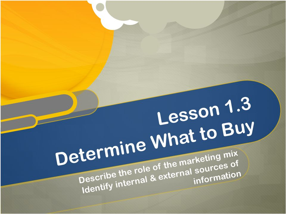 Describe the role of the marketing mix Identify internal & external sources of information Lesson 1.3 Determine What to Buy