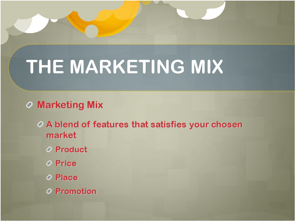 THE MARKETING MIX Marketing Mix A blend of features that satisfies your chosen market ProductPricePlacePromotion