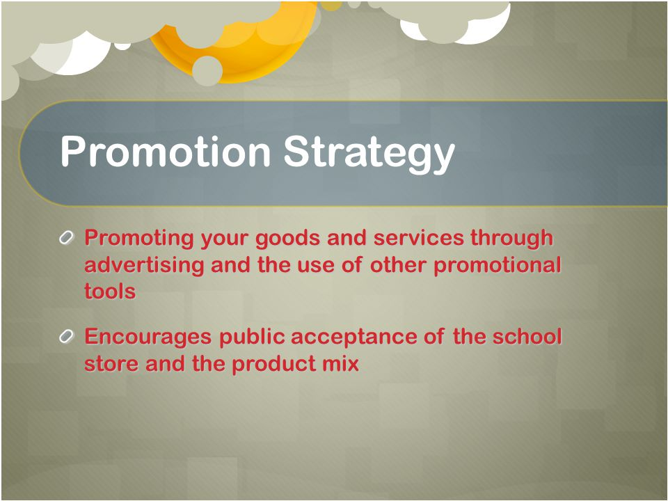 Promotion Strategy Promoting your goods and services through advertising and the use of other promotional tools Encourages public acceptance of the sc