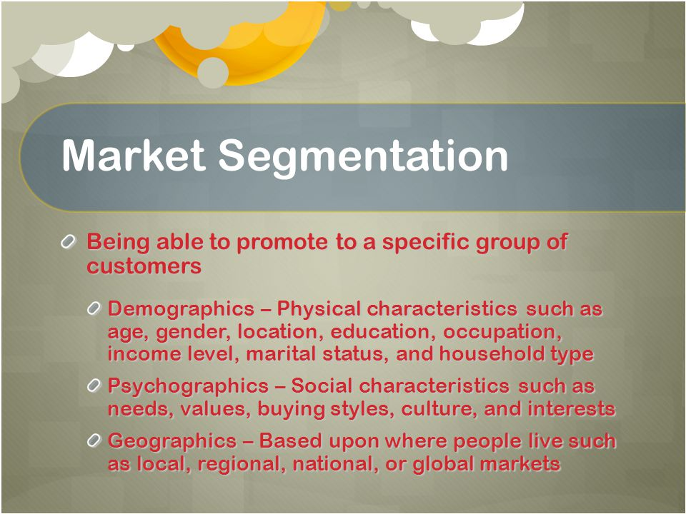 Market Segmentation Being able to promote to a specific group of customers Demographics – Physical characteristics such as age, gender, location, educ