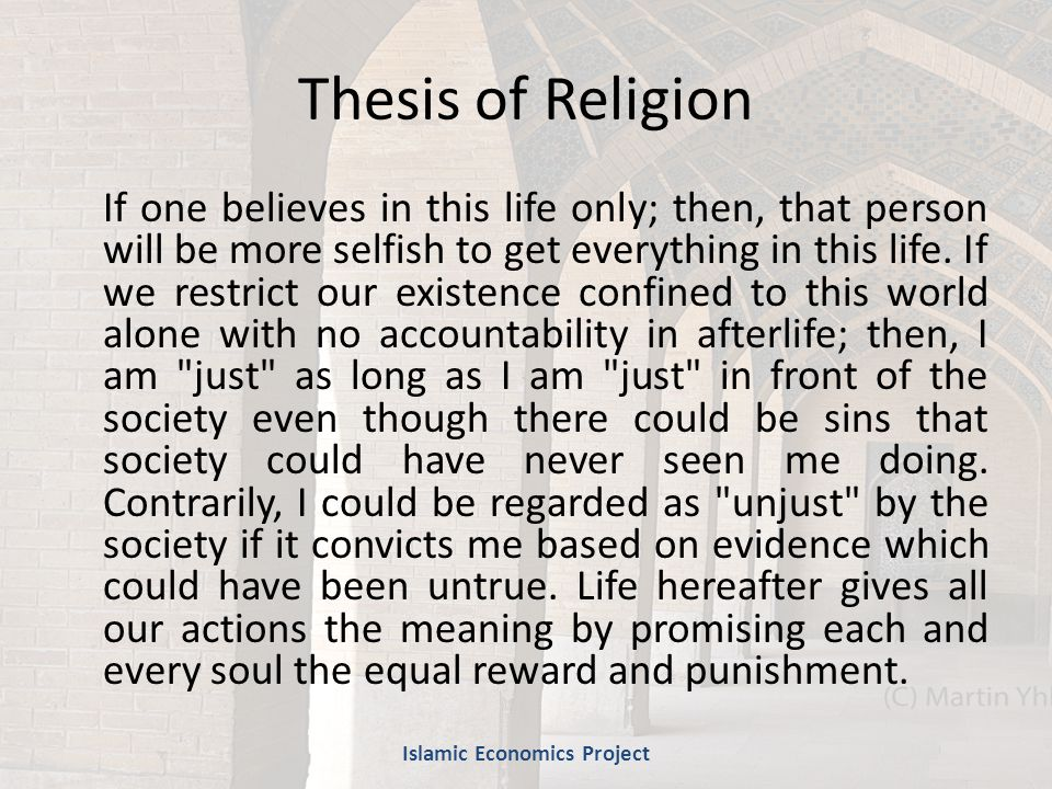 Thesis of Religion If one believes in this life only; then, that person will be more selfish to get everything in this life.