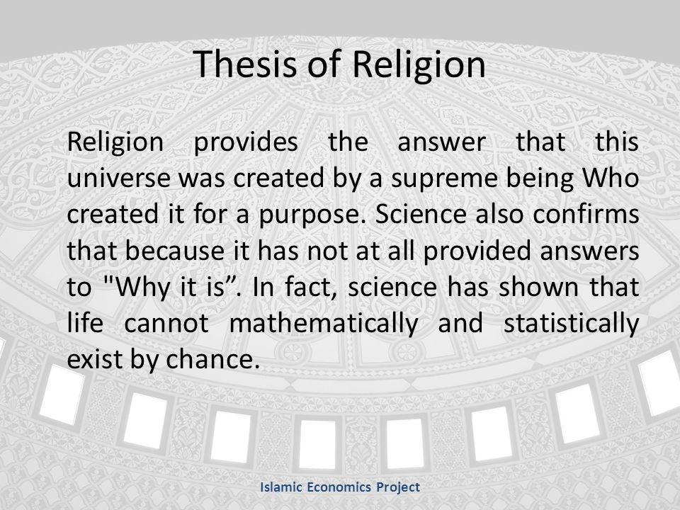 Thesis of Religion Religion provides the answer that this universe was created by a supreme being Who created it for a purpose.