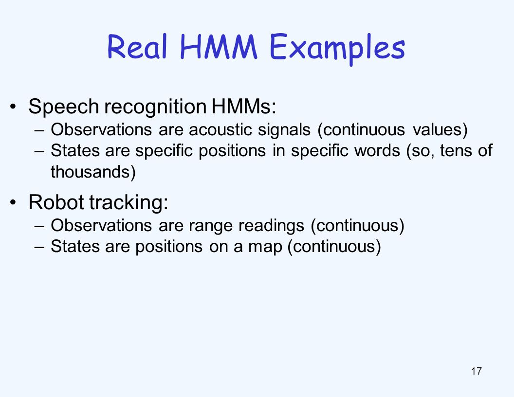 Real HMM Examples 17 Speech recognition HMMs: –Observations are acoustic signals (continuous values) –States are specific positions in specific words