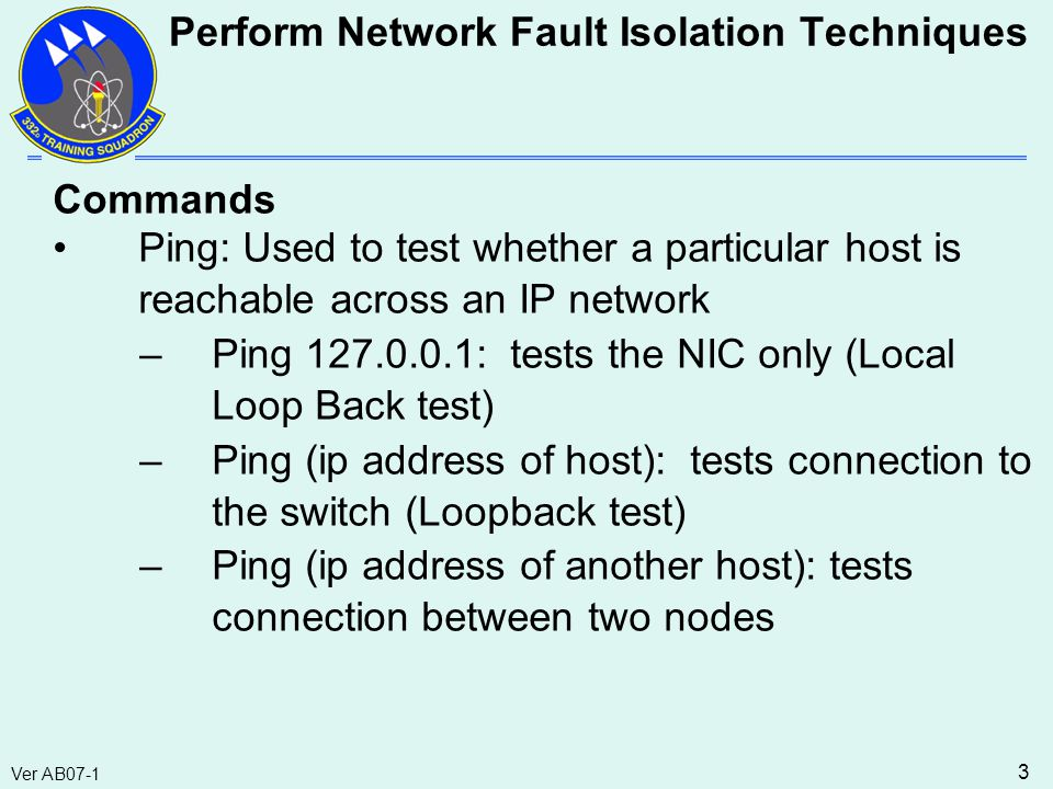 Ver AB07-1 3 Commands Ping: Used to test whether a particular host is reachable across an IP network –Ping 127.0.0.1: tests the NIC only (Local Loop Back test) –Ping (ip address of host): tests connection to the switch (Loopback test) –Ping (ip address of another host): tests connection between two nodes Perform Network Fault Isolation Techniques