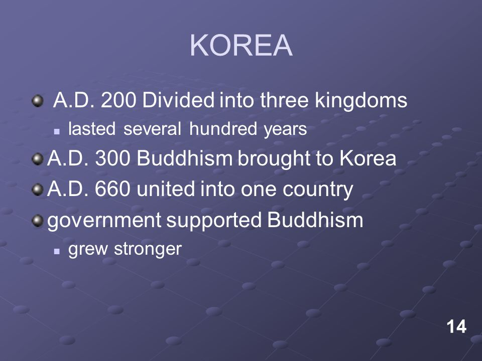KOREA A.D. 200 Divided into three kingdoms lasted several hundred years A.D. 300 Buddhism brought to Korea A.D. 660 united into one country government